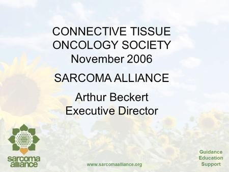 Guidance Education Support www.sarcomaalliance.org CONNECTIVE TISSUE ONCOLOGY SOCIETY November 2006 SARCOMA ALLIANCE Arthur Beckert Executive Director.