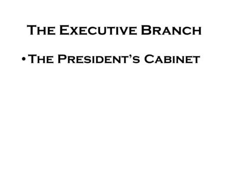 The Executive Branch The President's Cabinet The Cabinet There are 15 executive department agencies Purpose is for members to advise the President Weekly.