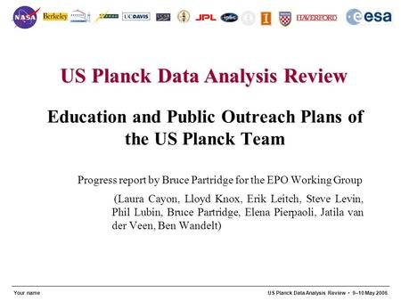 US Planck Data Analysis Review 1 Your nameUS Planck Data Analysis Review 9–10 May 2006 Education and Public Outreach Plans of the US Planck Team Progress.