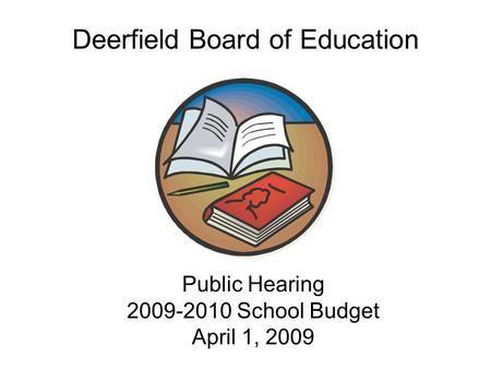 Public Hearing 2009-2010 School Budget April 1, 2009 Public Hearing 2009-2010 School Budget April 1, 2009 Deerfield Board of Education.