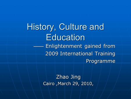 History, Culture and Education —— Enlightenment gained from —— Enlightenment gained from 2009 International Training Programme Programme Zhao Jing Cairo,March.