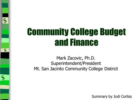 Community College Budget and Finance Mark Zacovic, Ph.D. Superintendent/President Mt. San Jacinto Community College District Summary by Jodi Corliss.