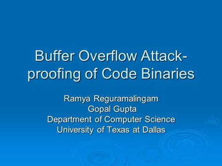 Buffer Overflow Attack- proofing of Code Binaries Ramya Reguramalingam Gopal Gupta Gopal Gupta Department of Computer Science University of Texas at Dallas.