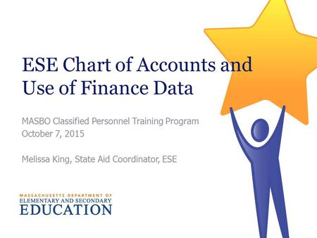 ESE Chart of Accounts and Use of Finance Data MASBO Classified Personnel Training Program October 7, 2015 Melissa King, State Aid Coordinator, ESE.