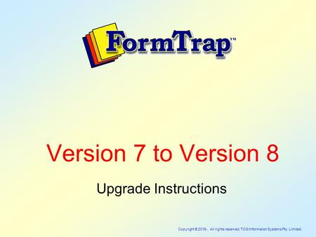 Copyright © 2015-. All rights reserved, TCG Information Systems Pty. Limited. Version 7 to Version 8 Upgrade Instructions.