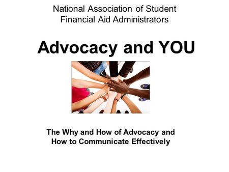 National Association of Student Financial Aid Administrators Advocacy and YOU The Why and How of Advocacy and How to Communicate Effectively.