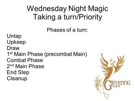 Wednesday Night Magic Taking a turn/Priority Phases of a turn: Untap Upkeep Draw 1 st Main Phase (precombat Main) Combat Phase 2 nd Main Phase End Step.