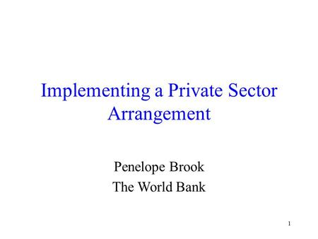 1 Implementing a Private Sector Arrangement Penelope Brook The World Bank.