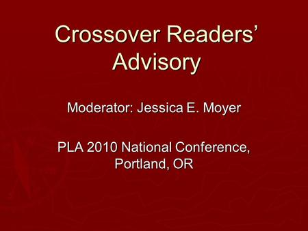 Crossover Readers' Advisory Moderator: Jessica E. Moyer PLA 2010 National Conference, Portland, OR.