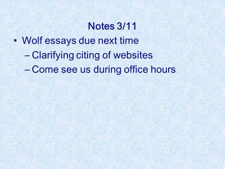 Notes 3/11 Wolf essays due next time –Clarifying citing of websites –Come see us during office hours.