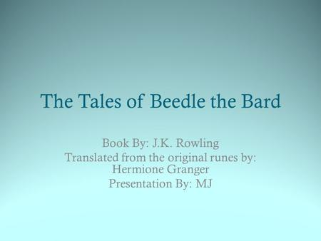 The Tales of Beedle the Bard Book By: J.K. Rowling Translated from the original runes by: Hermione Granger Presentation By: MJ.