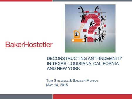 DECONSTRUCTING ANTI-INDEMNITY IN TEXAS, LOUISIANA, CALIFORNIA AND NEW YORK T OM S TILWELL & S AMEER M OHAN M AY 14, 2015.