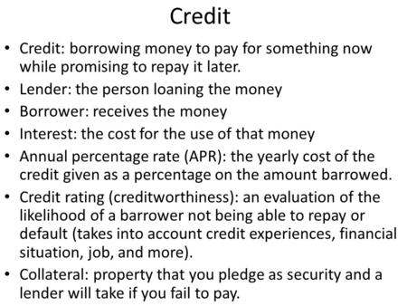 Credit Credit: borrowing money to pay for something now while promising to repay it later. Lender: the person loaning the money Borrower: receives the.