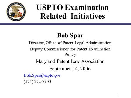 1 USPTO Examination Related Initiatives Bob Spar Director, Office of Patent Legal Administration Deputy Commissioner for Patent Examination Policy Maryland.