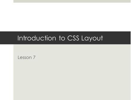 Introduction to CSS Layout Lesson 7. What you'll learn in this lesson - Understanding CSS reset file An overview of CSS layout options How to use margins.