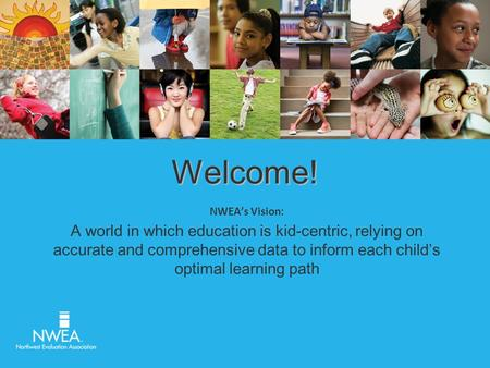 Welcome! NWEA's Vision: A world in which education is kid-centric, relying on accurate and comprehensive data to inform each child's optimal learning path.