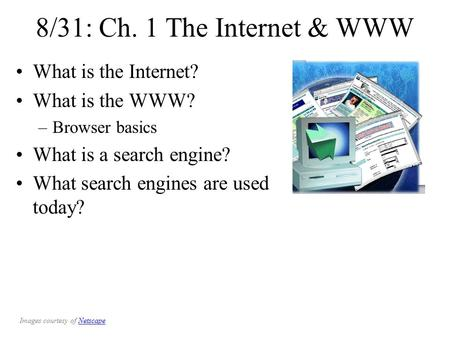 8/31: Ch. 1 The Internet & WWW What is the Internet? What is the WWW? –Browser basics What is a search engine? What search engines are used today? Images.