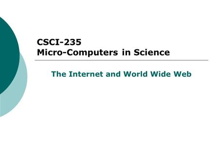 CSCI-235 Micro-Computers in Science The Internet and World Wide Web.