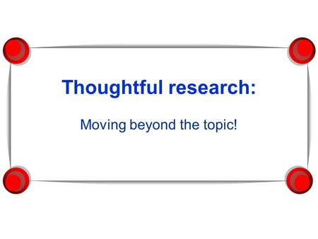 Thoughtful research: Moving beyond the topic!. Research is a real-life skill Research projects are training grounds for adult problem-solving and decision-making.