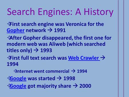 Search Engines: A History  First search engine was Veronica for the Gopher network  1991 Gopher  After Gopher disappeared, the first one for modern.