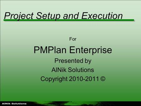 Project Setup and Execution For PMPlan Enterprise Presented by AlNik Solutions Copyright 2010-2011 ©