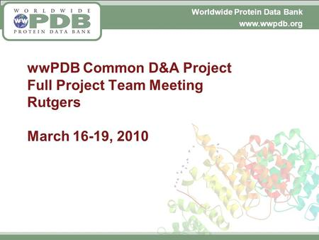 Worldwide Protein Data Bank www.wwpdb.org wwPDB Common D&A Project Full Project Team Meeting Rutgers March 16-19, 2010.