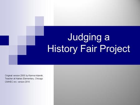 Judging a History Fair Project Original version 2005 by Karma Adamik, Teacher at Haines Elementary, Chicago CMHEC rev. version 2010.