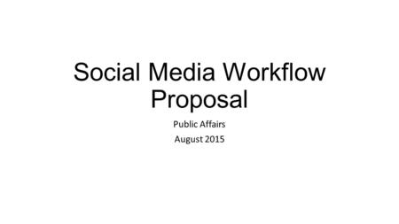 Social Media Workflow Proposal Public Affairs August 2015.