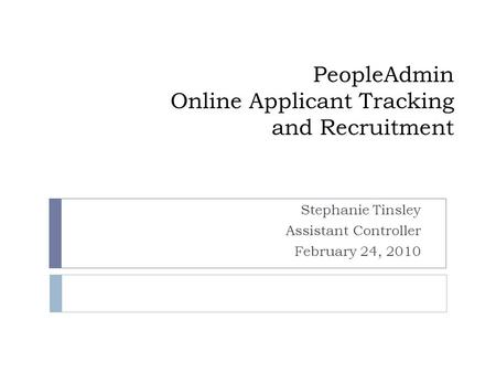 PeopleAdmin Online Applicant Tracking and Recruitment Stephanie Tinsley Assistant Controller February 24, 2010.