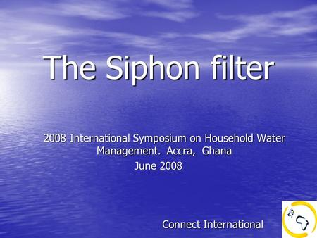 The Siphon filter The Siphon filter 2008 International Symposium on Household Water Management. Accra, Ghana June 2008 Connect International Connect International.