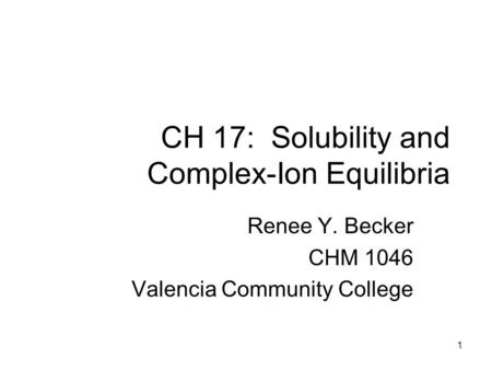 CH 17: Solubility and Complex-Ion Equilibria Renee Y. Becker CHM 1046 Valencia Community College 1.