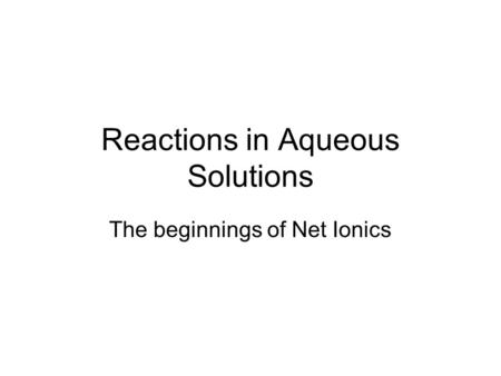 Reactions in Aqueous Solutions The beginnings of Net Ionics.