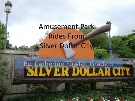 Amusement Park Rides From Silver Dollar City By: Catherine Fowler, Grade 5.