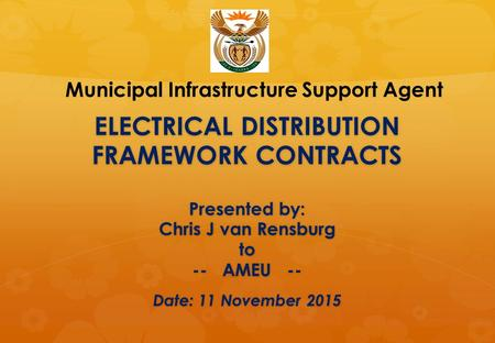 ELECTRICAL DISTRIBUTION FRAMEWORK CONTRACTS Presented by: Chris J van Rensburg to -- AMEU -- Date: 11 November 2015 Municipal Infrastructure Support Agent.