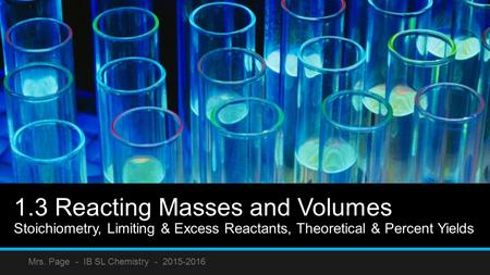 1.3 Reacting Masses and Volumes Stoichiometry, Limiting & Excess Reactants, Theoretical & Percent Yields Mrs. Page - IB SL Chemistry - 2015-2016.