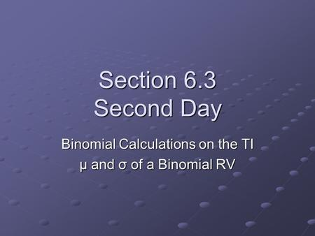 Section 6.3 Second Day Binomial Calculations on the TI µ and σ of a Binomial RV.