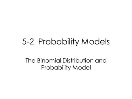 5-2 Probability Models The Binomial Distribution and Probability Model.
