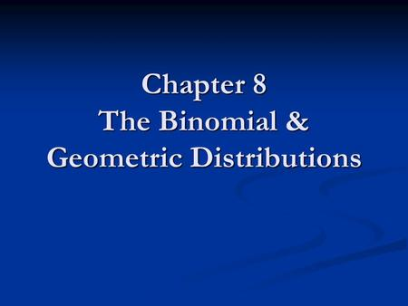 Chapter 8 The Binomial & Geometric Distributions.