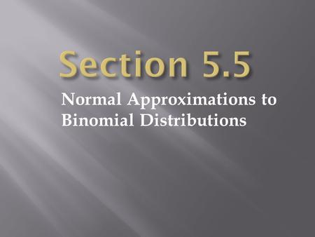 Normal Approximations to Binomial Distributions.  For a binomial distribution:  n = the number of independent trials  p = the probability of success.