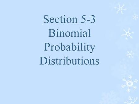 Section 5-3 Binomial Probability Distributions. Binomial Probability Distribution A binomial probability distribution results from a procedure that meets.