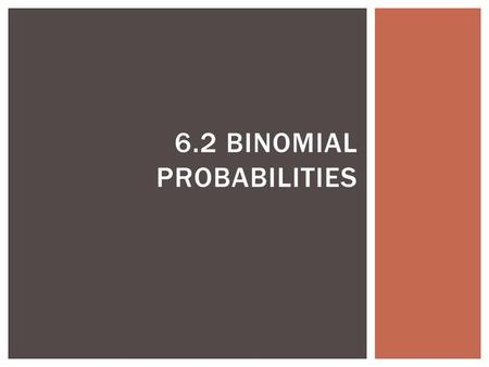 6.2 BINOMIAL PROBABILITIES.  Features  Fixed number of trials (n)  Trials are independent and repeated under identical conditions  Each trial has.