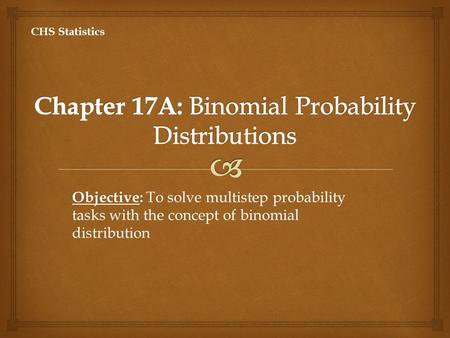 Objective: Objective: To solve multistep probability tasks with the concept of binomial distribution CHS Statistics.