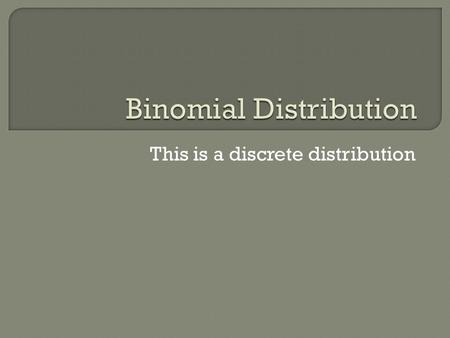 This is a discrete distribution. Situations that can be modeled with the binomial distribution must have these 4 properties: Only two possible outcomes.