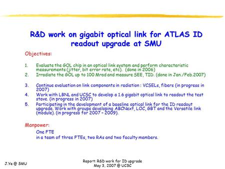 SMU Report: R&D work for ID upgrade May 3, UCSC R&D work on gigabit optical link for ATLAS ID readout upgrade at SMU Objectives: 1.Evaluate.