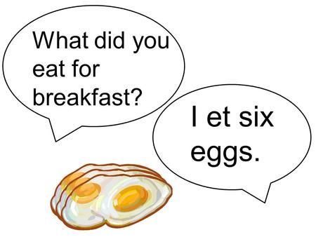 "I et six eggs. What did you eat for breakfast?. You mean ""ate,"" don't you?"
