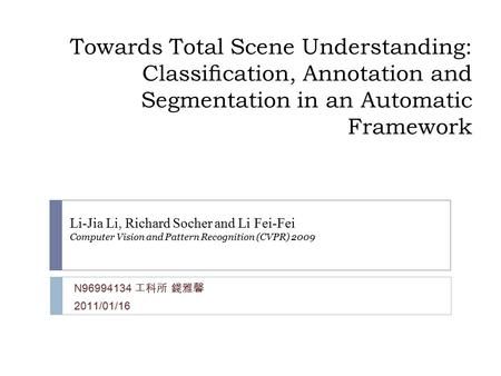 Towards Total Scene Understanding: Classification, Annotation and Segmentation in an Automatic Framework N96994134 工科所 錢雅馨 2011/01/16 Li-Jia Li, Richard.