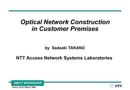 ANCIT WORKSHOP Torino, 30-31 March 1998 Optical Network Construction in Customer Premises by Sadaaki TAKANO NTT Access Network Systems Laboratories.