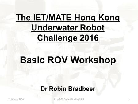 The IET/MATE Hong Kong Underwater Robot Challenge 2016 Basic ROV Workshop Dr Robin Bradbeer 22 January 2016Intro ROV Contest Briefing 20161.