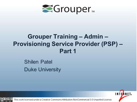 Grouper Training – Admin – Provisioning Service Provider (PSP) – Part 1 Shilen Patel Duke University This work licensed under a Creative Commons Attribution-NonCommercial.