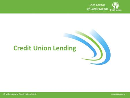 © Irish League of Credit Unions 2013 Credit Union Lending © Irish League of Credit Unions 2013 Irish League of Credit Unions www.culearn.ie.